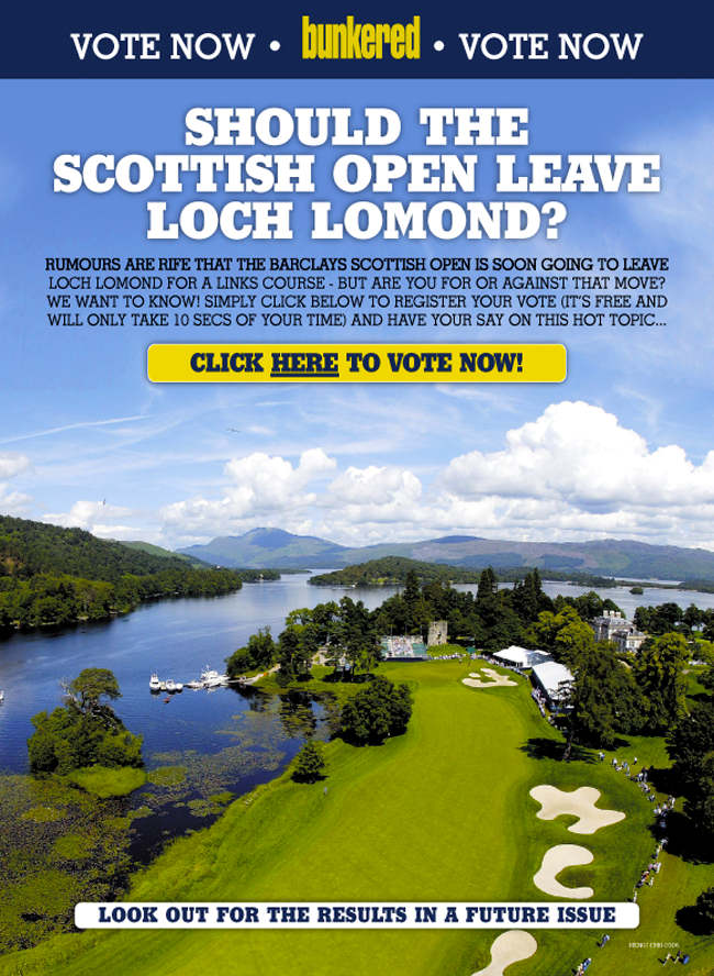 bunkered Vote - Should the Scottish Open leave Loch Lomond? Rumours are rife that the Barclays Scottish Open is soon going to leave Loch Lomond for a links course - but are you for or against that move? We want to know! Simply click below to register your vote (it's free and will only take 10 seconds of your time) and have your say on this hot topic...